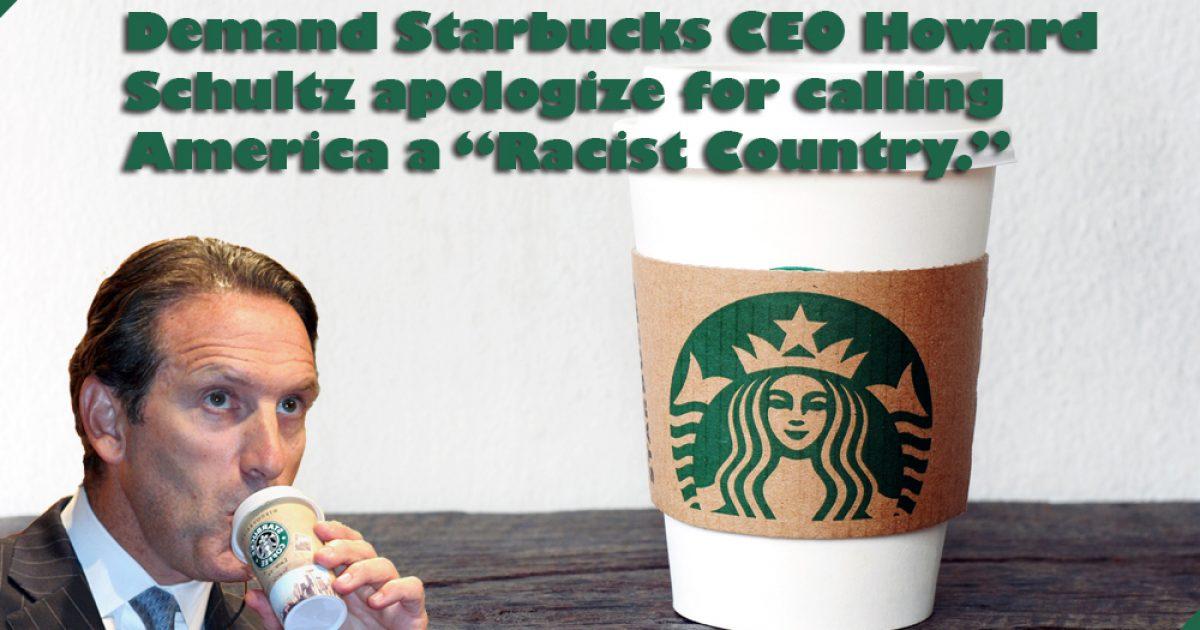 "Demand Starbucks CEO Howard Schultz apologize for calling America a ""racist country."" ⋆ Deneen Borelli"